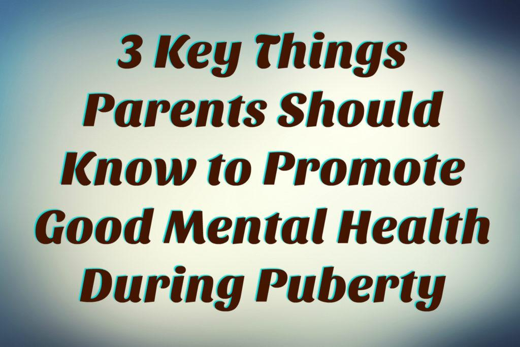3 Key Things Parents Should Know to Promote Good Mental Health During Puberty