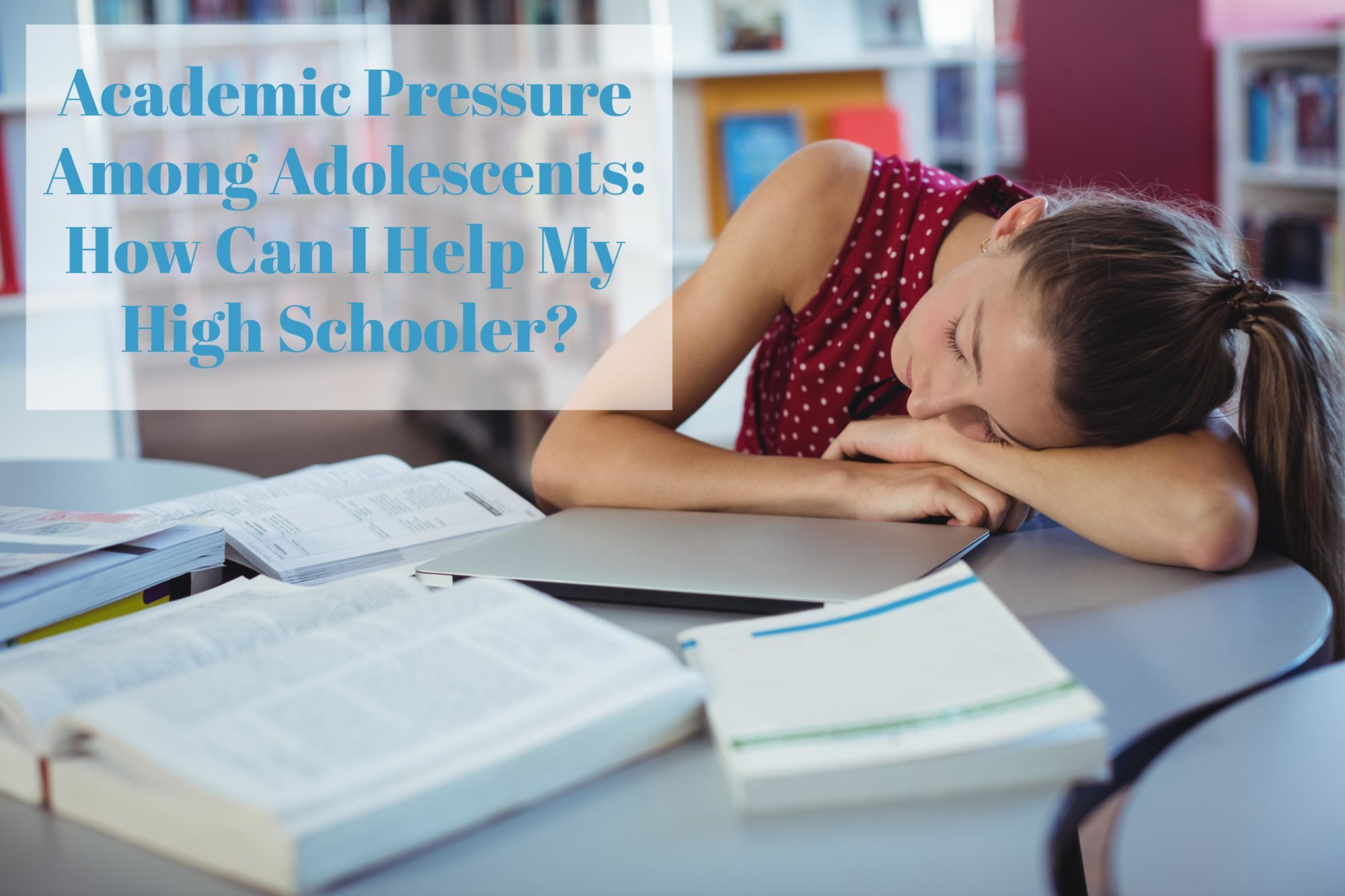 Academic pressure among adolescents. How can I help my high schooler?